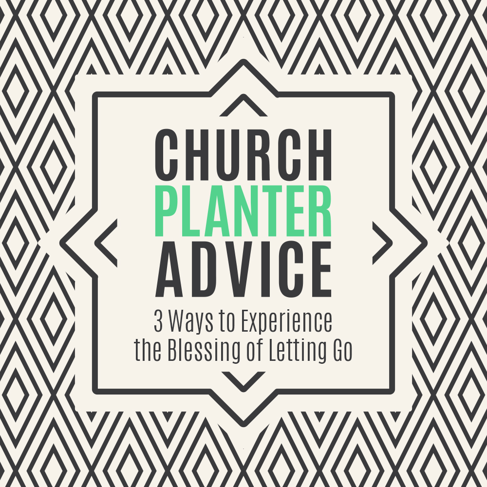 Church Planter Advice: 3 Ways to Experience the Blessing of Letting Go